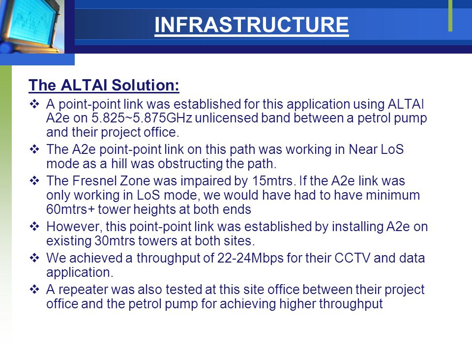 INFRASTRUCTURE The ALTAI Solution:  A point-point link was established for this application using ALTAI A2e on 5.825~5.875GHz unlicensed band between a petrol pump and their project office.