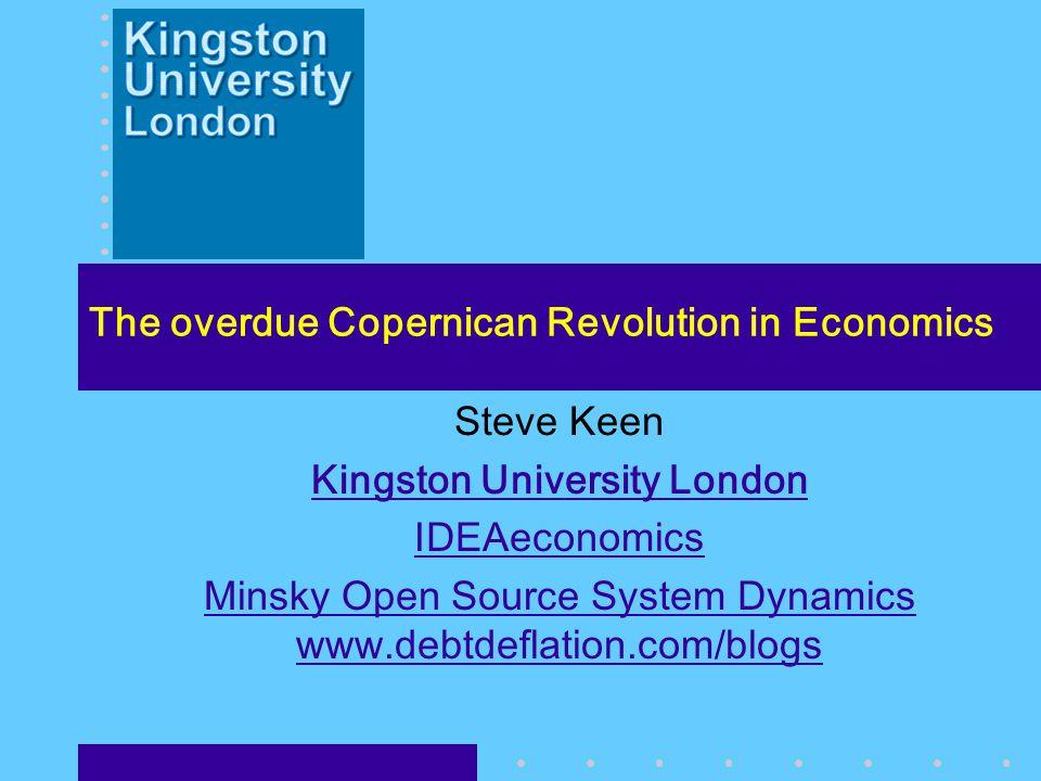 The overdue Copernican Revolution in Economics Steve Keen Kingston University London IDEAeconomics Minsky Open Source System Dynamics www.debtdeflation.com/blogs