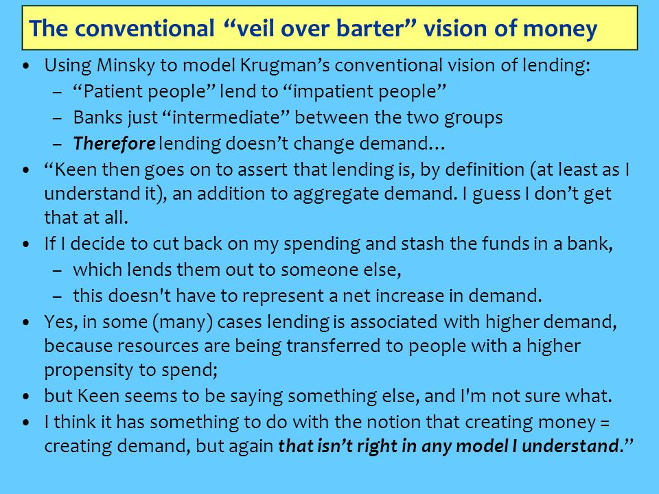 The conventional veil over barter vision of money Using Minsky to model Krugman's conventional vision of lending: – Patient people lend to impatient people –Banks just intermediate between the two groups –Therefore lending doesn't change demand… Keen then goes on to assert that lending is, by definition (at least as I understand it), an addition to aggregate demand.