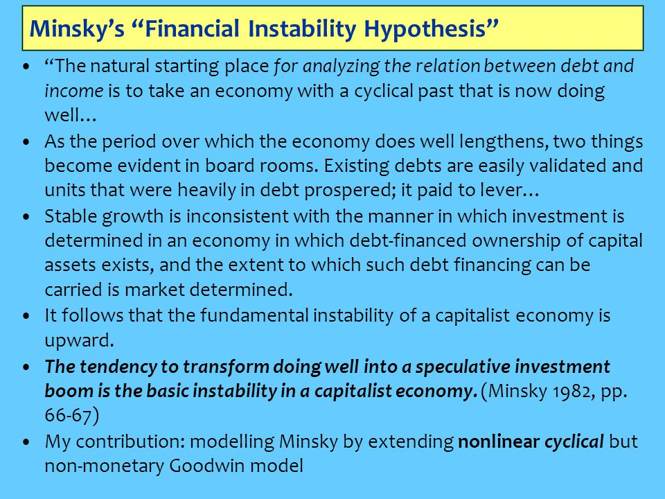 Minsky's Financial Instability Hypothesis The natural starting place for analyzing the relation between debt and income is to take an economy with a cyclical past that is now doing well… As the period over which the economy does well lengthens, two things become evident in board rooms.