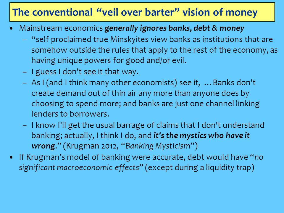 The conventional veil over barter vision of money Mainstream economics generally ignores banks, debt & money – self-proclaimed true Minskyites view banks as institutions that are somehow outside the rules that apply to the rest of the economy, as having unique powers for good and/or evil.