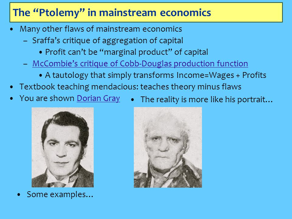 The Ptolemy in mainstream economics Many other flaws of mainstream economics –Sraffa's critique of aggregation of capital Profit can't be marginal product of capital –McCombie's critique of Cobb-Douglas production functionMcCombie's critique of Cobb-Douglas production function A tautology that simply transforms Income=Wages + Profits Textbook teaching mendacious: teaches theory minus flaws You are shown Dorian GrayDorian Gray The reality is more like his portrait… Some examples…