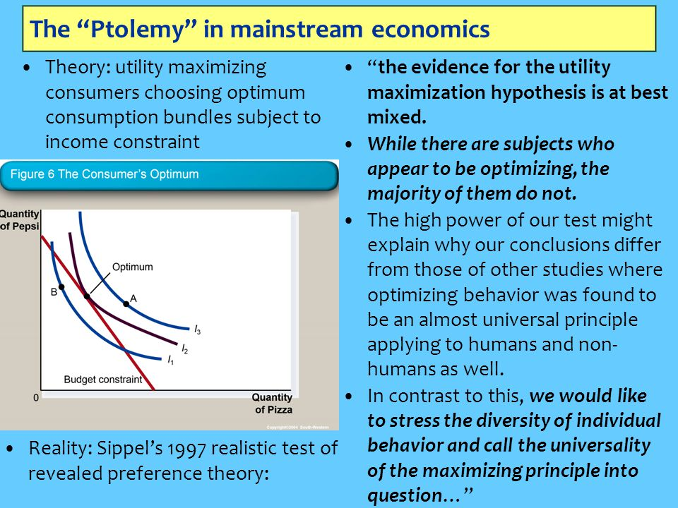 The Ptolemy in mainstream economics Theory: utility maximizing consumers choosing optimum consumption bundles subject to income constraint Reality: Sippel's 1997 realistic test of revealed preference theory: the evidence for the utility maximization hypothesis is at best mixed.