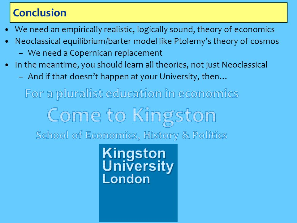 Conclusion We need an empirically realistic, logically sound, theory of economics Neoclassical equilibrium/barter model like Ptolemy's theory of cosmos –We need a Copernican replacement In the meantime, you should learn all theories, not just Neoclassical –And if that doesn't happen at your University, then…