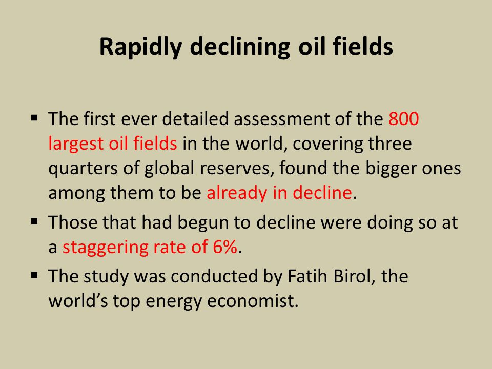 Rapidly declining oil fields  The first ever detailed assessment of the 800 largest oil fields in the world, covering three quarters of global reserves, found the bigger ones among them to be already in decline.