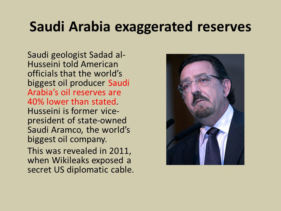Saudi Arabia exaggerated reserves Saudi geologist Sadad al- Husseini told American officials that the world's biggest oil producer Saudi Arabia's oil reserves are 40% lower than stated.