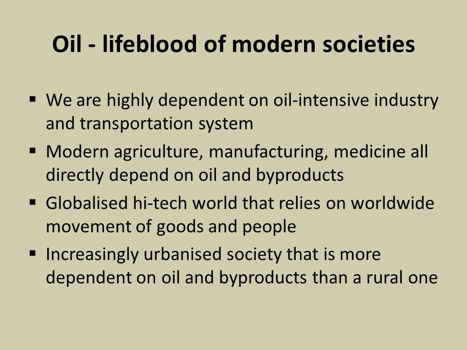 Oil - lifeblood of modern societies  We are highly dependent on oil-intensive industry and transportation system  Modern agriculture, manufacturing, medicine all directly depend on oil and byproducts  Globalised hi-tech world that relies on worldwide movement of goods and people  Increasingly urbanised society that is more dependent on oil and byproducts than a rural one