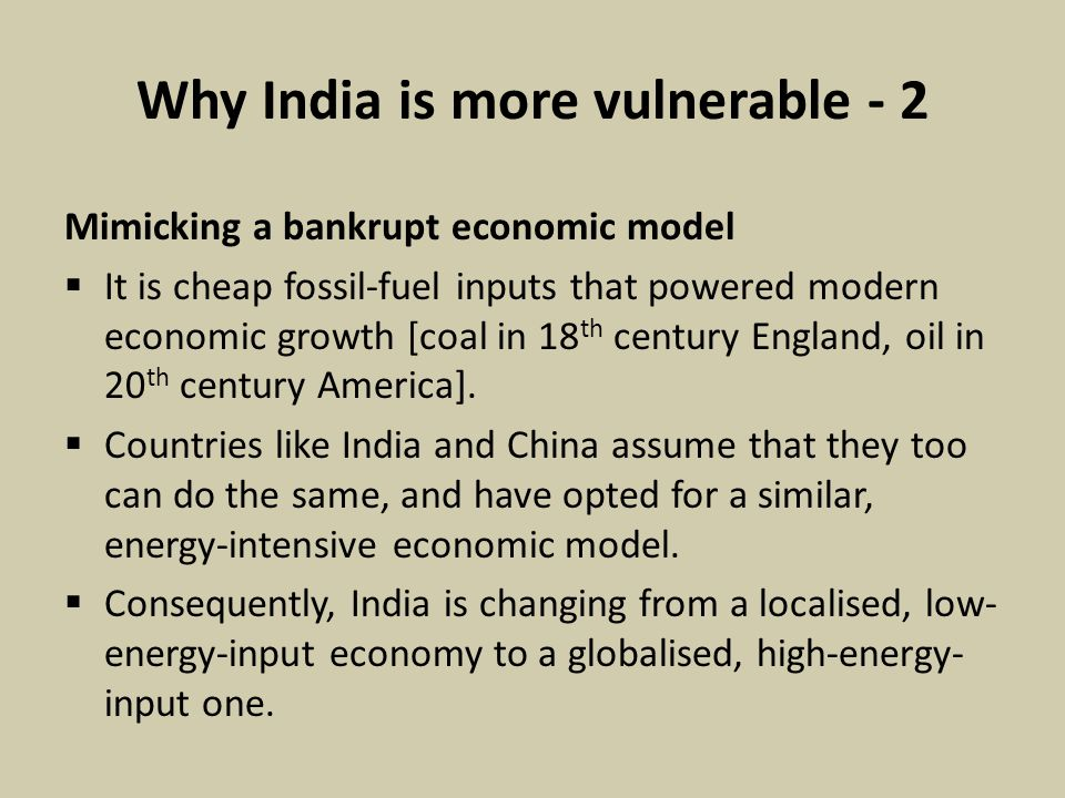 Why India is more vulnerable - 2 Mimicking a bankrupt economic model  It is cheap fossil-fuel inputs that powered modern economic growth [coal in 18 th century England, oil in 20 th century America].