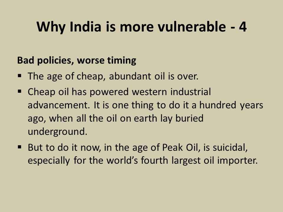 Why India is more vulnerable - 4 Bad policies, worse timing  The age of cheap, abundant oil is over.