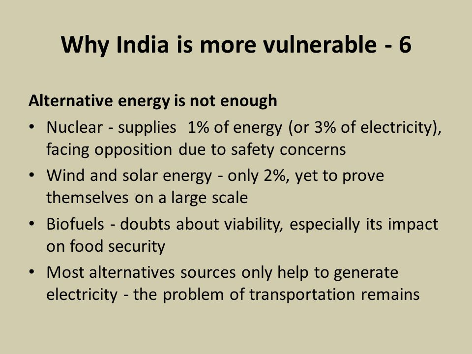 Why India is more vulnerable - 6 Alternative energy is not enough Nuclear - supplies 1% of energy (or 3% of electricity), facing opposition due to safety concerns Wind and solar energy - only 2%, yet to prove themselves on a large scale Biofuels - doubts about viability, especially its impact on food security Most alternatives sources only help to generate electricity - the problem of transportation remains