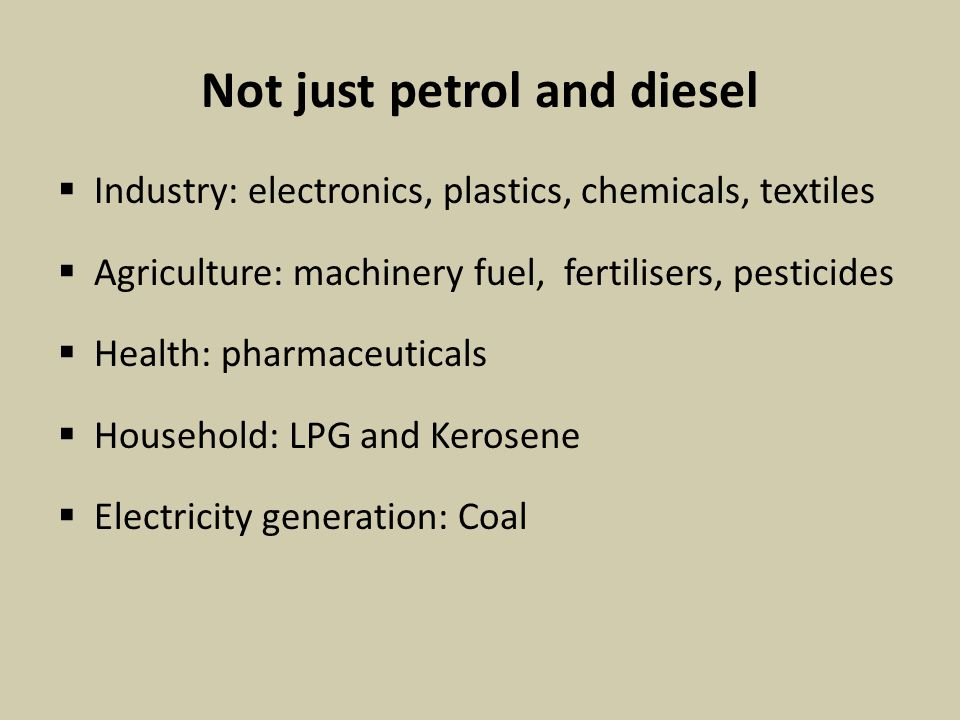 Not just petrol and diesel  Industry: electronics, plastics, chemicals, textiles  Agriculture: machinery fuel, fertilisers, pesticides  Health: pharmaceuticals  Household: LPG and Kerosene  Electricity generation: Coal