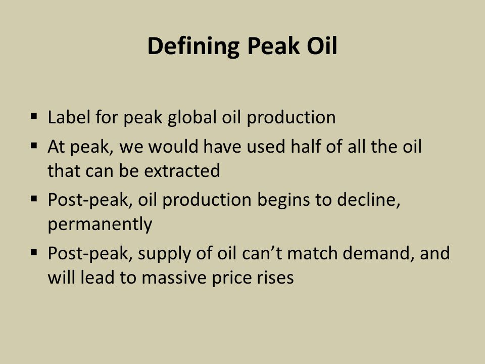 Defining Peak Oil  Label for peak global oil production  At peak, we would have used half of all the oil that can be extracted  Post-peak, oil production begins to decline, permanently  Post-peak, supply of oil can't match demand, and will lead to massive price rises