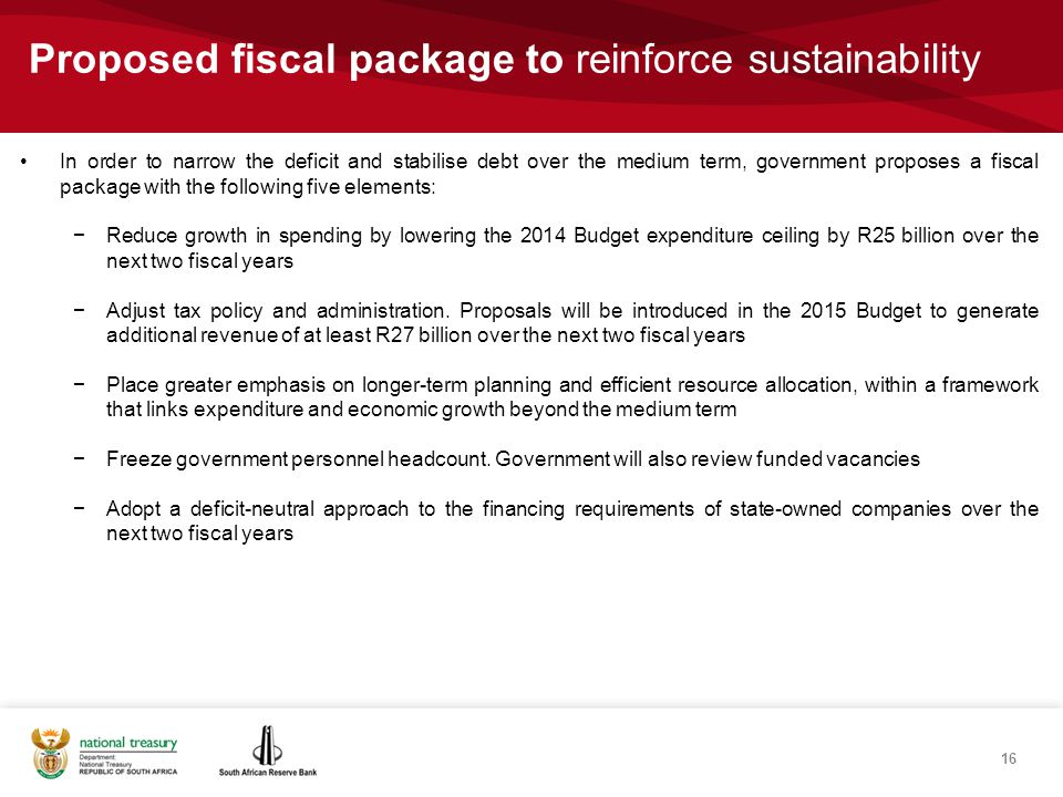 Proposed fiscal package to reinforce sustainability In order to narrow the deficit and stabilise debt over the medium term, government proposes a fiscal package with the following five elements: −Reduce growth in spending by lowering the 2014 Budget expenditure ceiling by R25`billion over the next two fiscal years −Adjust tax policy and administration.