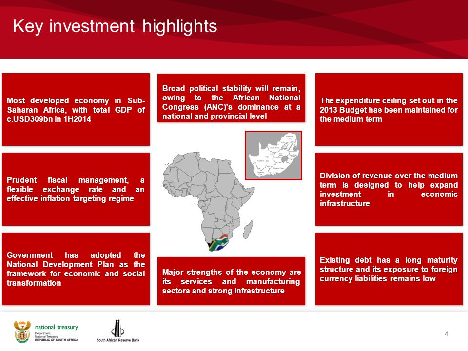 Key investment highlights 4 Most developed economy in Sub- Saharan Africa, with total GDP of c.USD309bn in 1H2014 Prudent fiscal management, a flexible exchange rate and an effective inflation targeting regime Government has adopted the National Development Plan as the framework for economic and social transformation Major strengths of the economy are its services and manufacturing sectors and strong infrastructure The expenditure ceiling set out in the 2013 Budget has been maintained for the medium term Division of revenue over the medium term is designed to help expand investment in economic infrastructure Existing debt has a long maturity structure and its exposure to foreign currency liabilities remains low Broad political stability will remain, owing to the African National Congress (ANC) s dominance at a national and provincial level