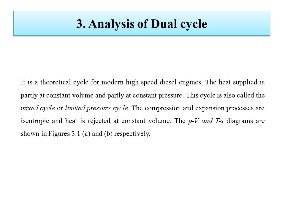 3. Analysis of Dual cycle It is a theoretical cycle for modern high speed diesel engines. The heat supplied is partly at constant volume and partly at