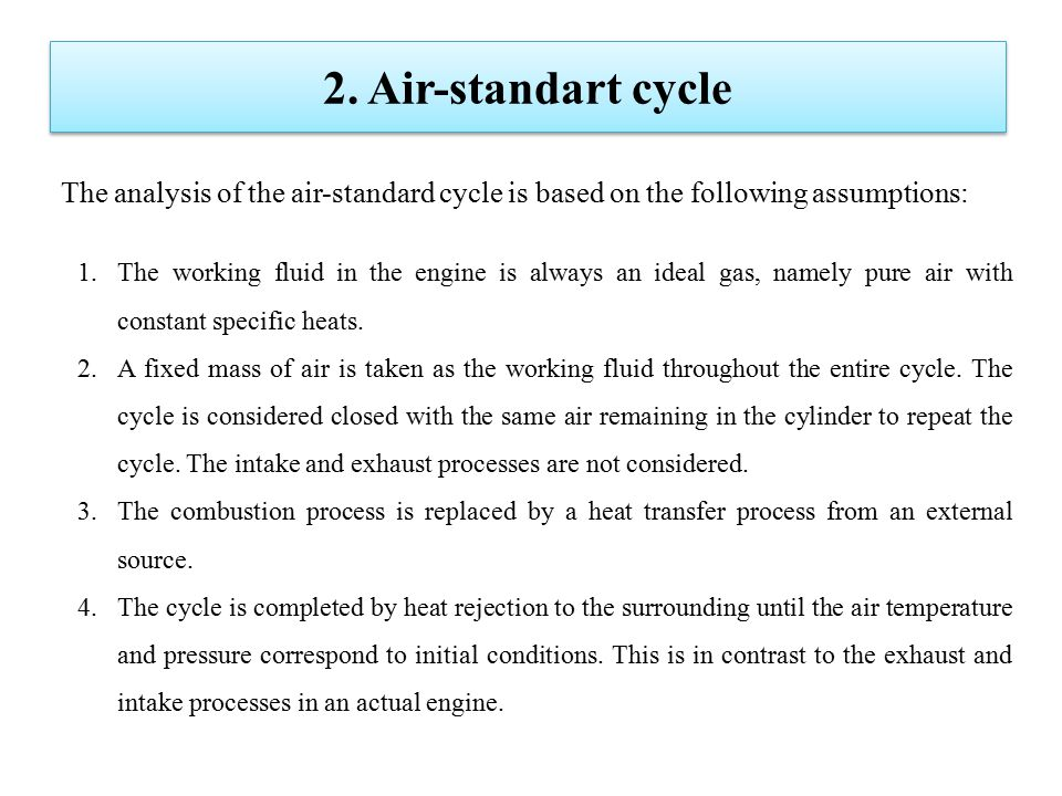 The analysis of the air-standard cycle is based on the following assumptions: 2. Air-standart cycle 1.The working fluid in the engine is always an ide