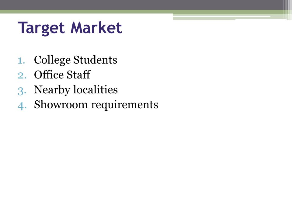 Target Market 1.College Students 2.Office Staff 3.Nearby localities 4.Showroom requirements