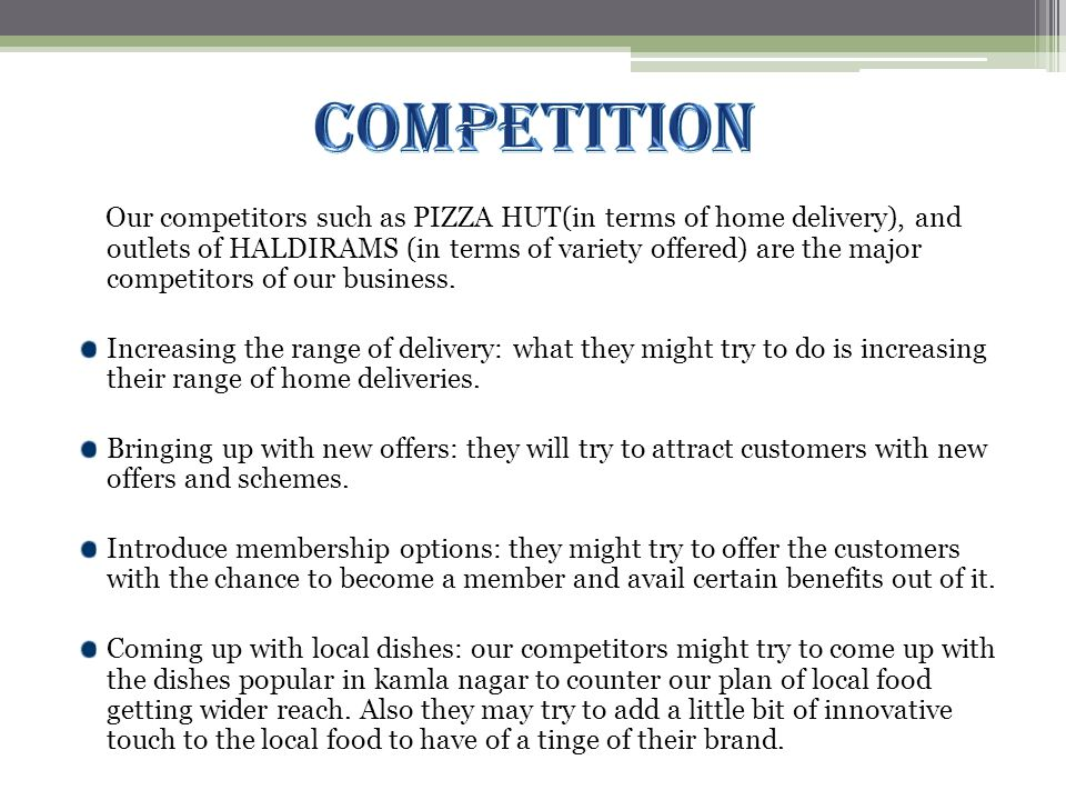 Our competitors such as PIZZA HUT(in terms of home delivery), and outlets of HALDIRAMS (in terms of variety offered) are the major competitors of our business.