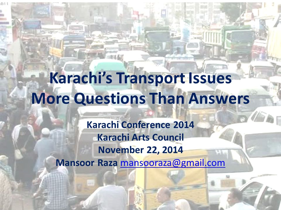 Karachi's Transport Issues More Questions Than Answers Karachi Conference 2014 Karachi Arts Council November 22, 2014 Mansoor Raza mansooraza@gmail.commansooraza@gmail.com