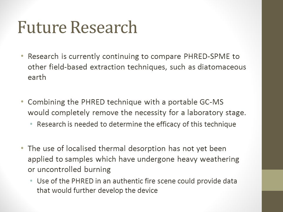 Future Research Research is currently continuing to compare PHRED-SPME to other field-based extraction techniques, such as diatomaceous earth Combining the PHRED technique with a portable GC-MS would completely remove the necessity for a laboratory stage.