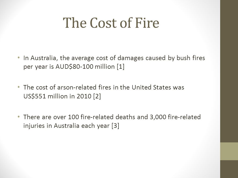 The Cost of Fire In Australia, the average cost of damages caused by bush fires per year is AUD$80-100 million [1] The cost of arson-related fires in the United States was US$551 million in 2010 [2] There are over 100 fire-related deaths and 3,000 fire-related injuries in Australia each year [3]