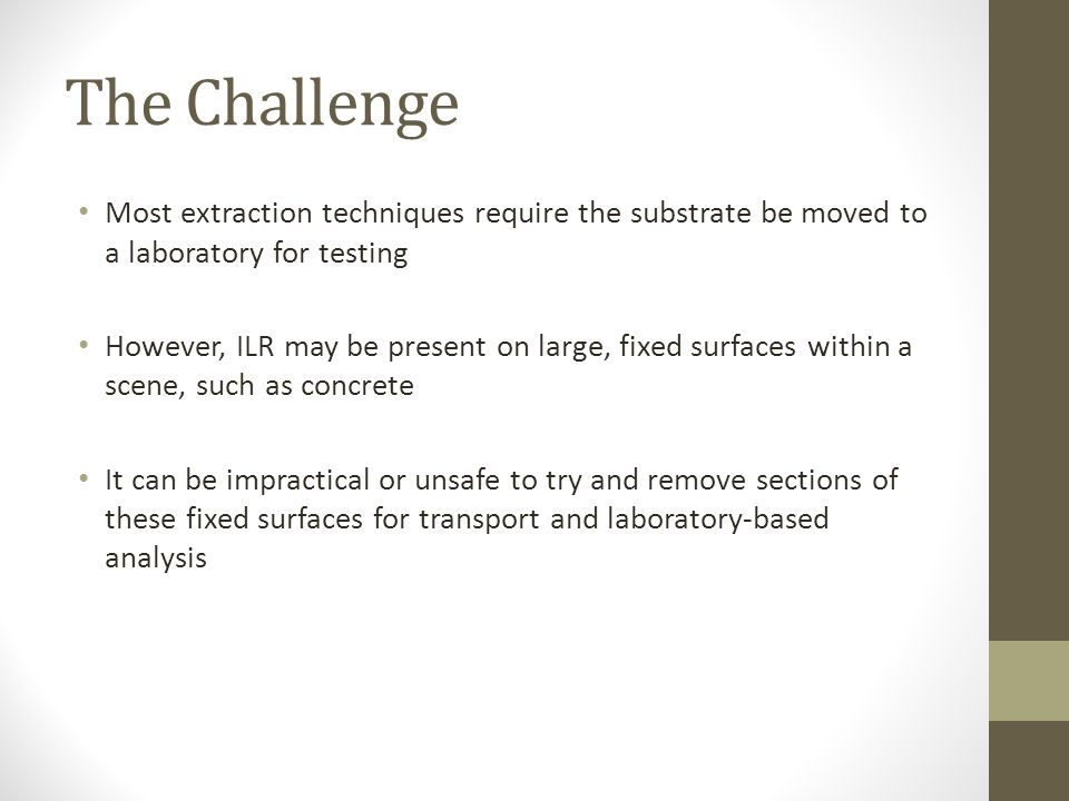 The Challenge Most extraction techniques require the substrate be moved to a laboratory for testing However, ILR may be present on large, fixed surfaces within a scene, such as concrete It can be impractical or unsafe to try and remove sections of these fixed surfaces for transport and laboratory-based analysis