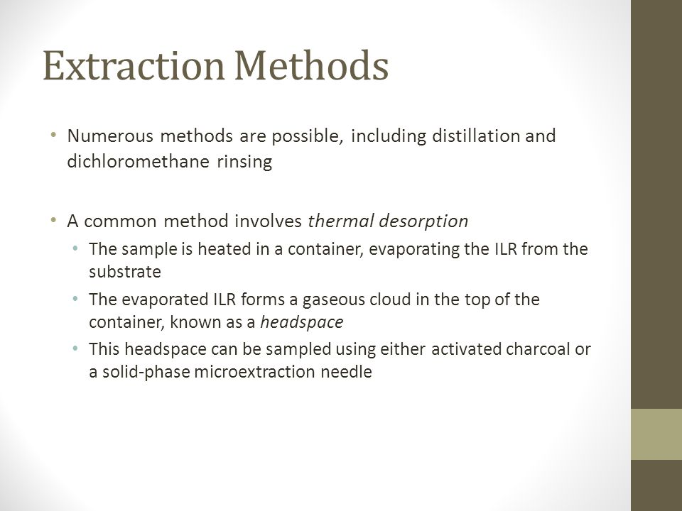 Extraction Methods Numerous methods are possible, including distillation and dichloromethane rinsing A common method involves thermal desorption The sample is heated in a container, evaporating the ILR from the substrate The evaporated ILR forms a gaseous cloud in the top of the container, known as a headspace This headspace can be sampled using either activated charcoal or a solid-phase microextraction needle