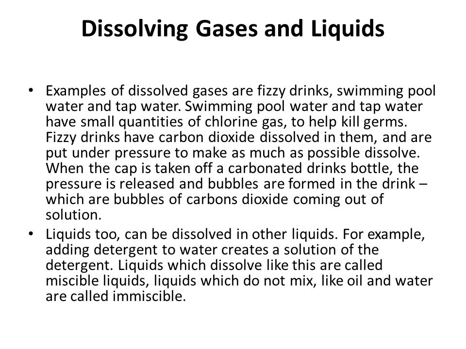 Dissolving Gases and Liquids Examples of dissolved gases are fizzy drinks, swimming pool water and tap water.