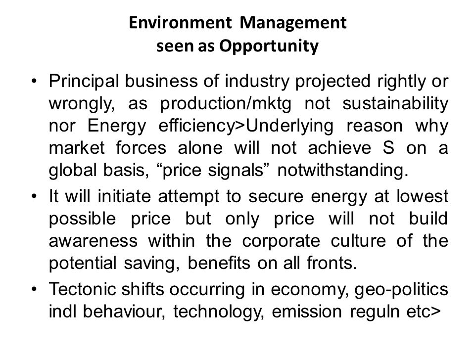 Environment Management seen as Opportunity Principal business of industry projected rightly or wrongly, as production/mktg not sustainability nor Energy efficiency>Underlying reason why market forces alone will not achieve S on a global basis, price signals notwithstanding.