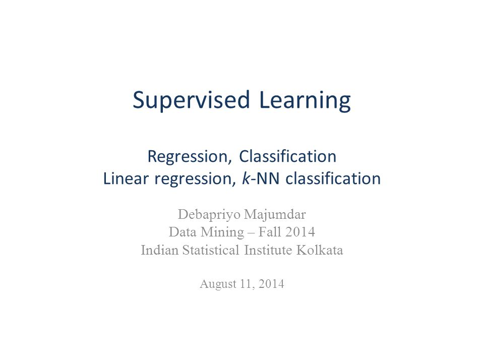 Supervised Learning Regression, Classification Linear regression, k-NN classification Debapriyo Majumdar Data Mining – Fall 2014 Indian Statistical In