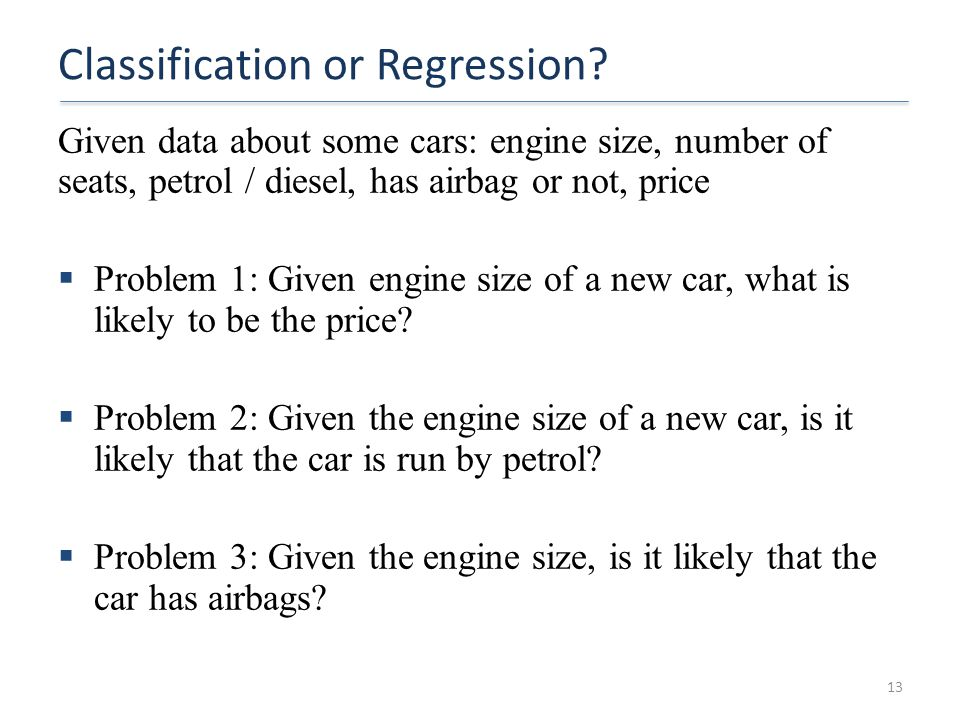 Classification or Regression? Given data about some cars: engine size, number of seats, petrol / diesel, has airbag or not, price  Problem 1: Given e