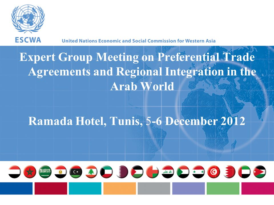 Expert Group Meeting on Preferential Trade Agreements and Regional Integration in the Arab World Ramada Hotel, Tunis, 5-6 December 2012