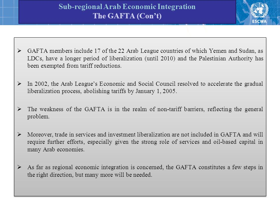 Sub-regional Arab Economic Integration The GAFTA (Con't)  GAFTA members include 17 of the 22 Arab League countries of which Yemen and Sudan, as LDCs, have a longer period of liberalization (until 2010) and the Palestinian Authority has been exempted from tariff reductions.