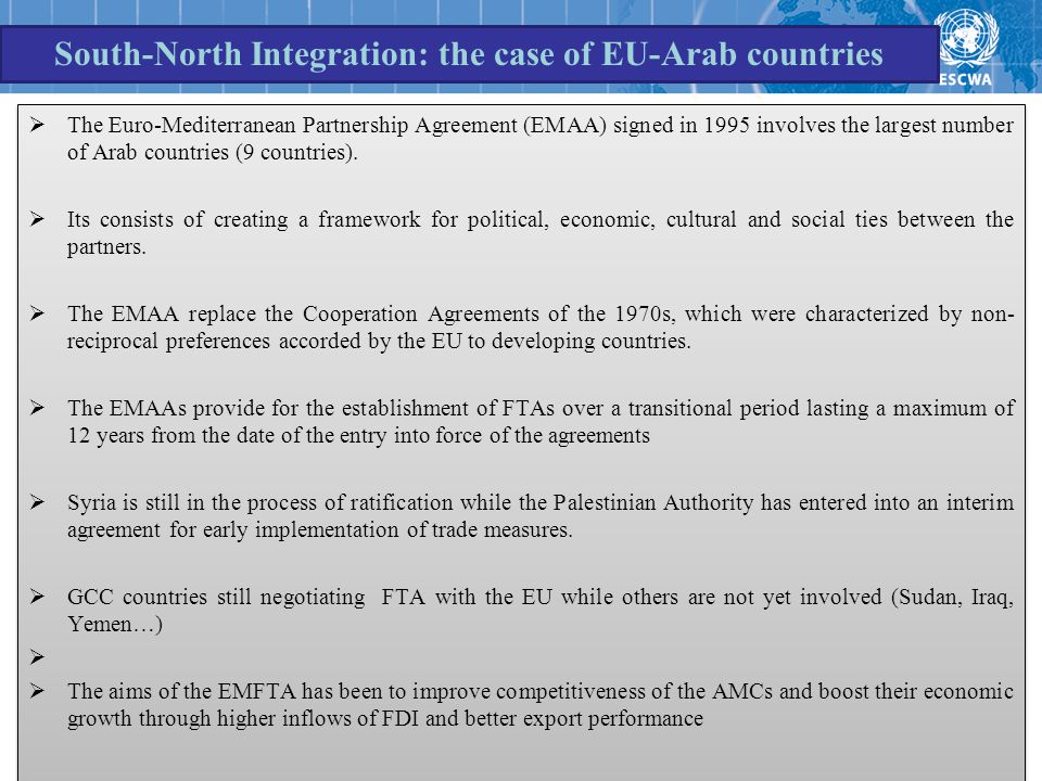 South-North Integration: the case of EU-Arab countries  The Euro-Mediterranean Partnership Agreement (EMAA) signed in 1995 involves the largest number of Arab countries (9 countries).