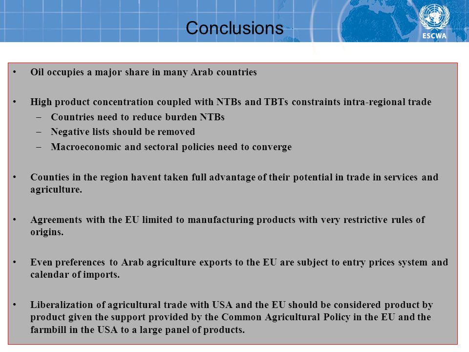 Conclusions Oil occupies a major share in many Arab countries High product concentration coupled with NTBs and TBTs constraints intra-regional trade –Countries need to reduce burden NTBs –Negative lists should be removed –Macroeconomic and sectoral policies need to converge Counties in the region havent taken full advantage of their potential in trade in services and agriculture.