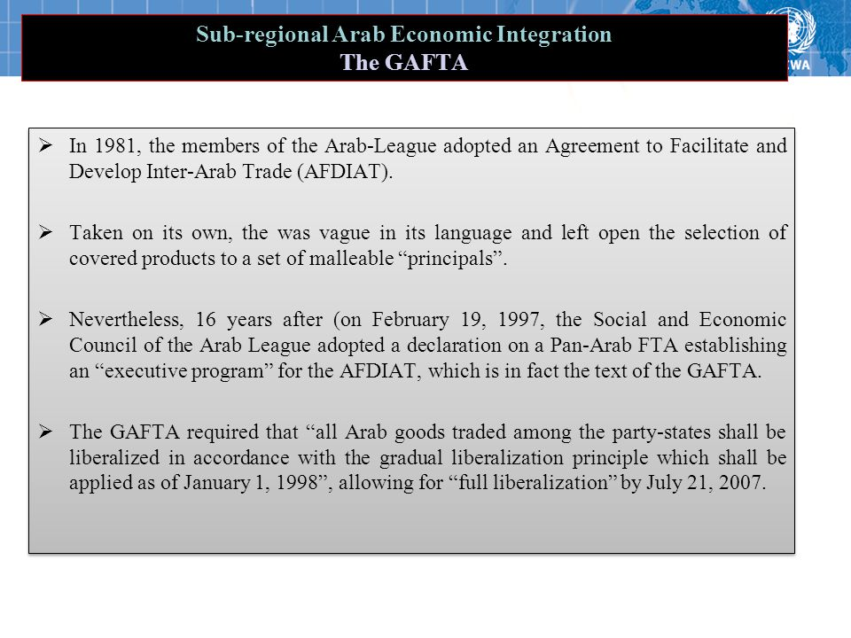 Sub-regional Arab Economic Integration The GAFTA  In 1981, the members of the Arab-League adopted an Agreement to Facilitate and Develop Inter-Arab Trade (AFDIAT).