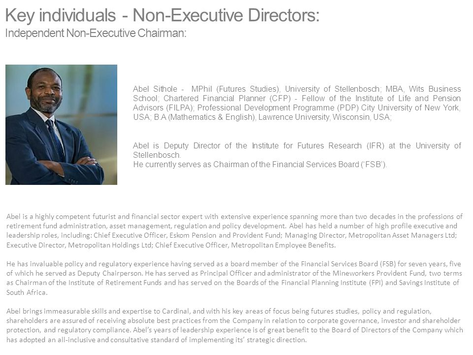 Key individuals - Non-Executive Directors: Independent Non-Executive Chairman: Abel is a highly competent futurist and financial sector expert with extensive experience spanning more than two decades in the professions of retirement fund administration, asset management, regulation and policy development.