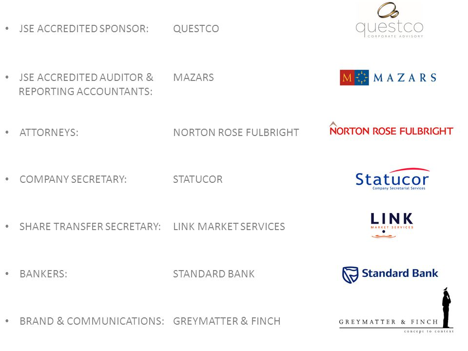 JSE ACCREDITED SPONSOR:QUESTCO JSE ACCREDITED AUDITOR & REPORTING ACCOUNTANTS: MAZARS ATTORNEYS:NORTON ROSE FULBRIGHT COMPANY SECRETARY:STATUCOR SHARE TRANSFER SECRETARY:LINK MARKET SERVICES BANKERS:STANDARD BANK BRAND & COMMUNICATIONS:GREYMATTER & FINCH