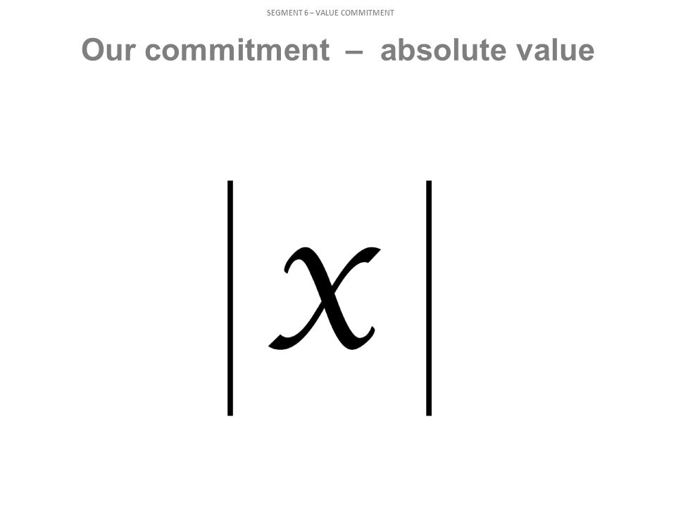 Our commitment – absolute value SEGMENT 6 – VALUE COMMITMENT