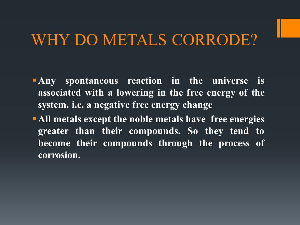 WHY DO METALS CORRODE?  Any spontaneous reaction in the universe is associated with a lowering in the free energy of the system. i.e. a negative free