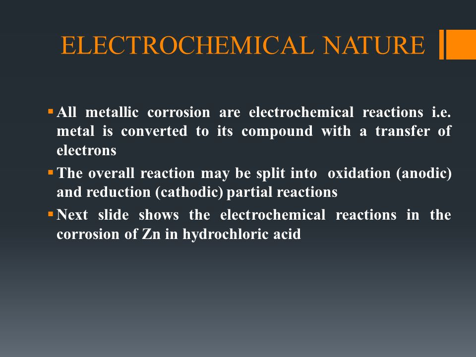 ELECTROCHEMICAL NATURE  All metallic corrosion are electrochemical reactions i.e. metal is converted to its compound with a transfer of electrons  T