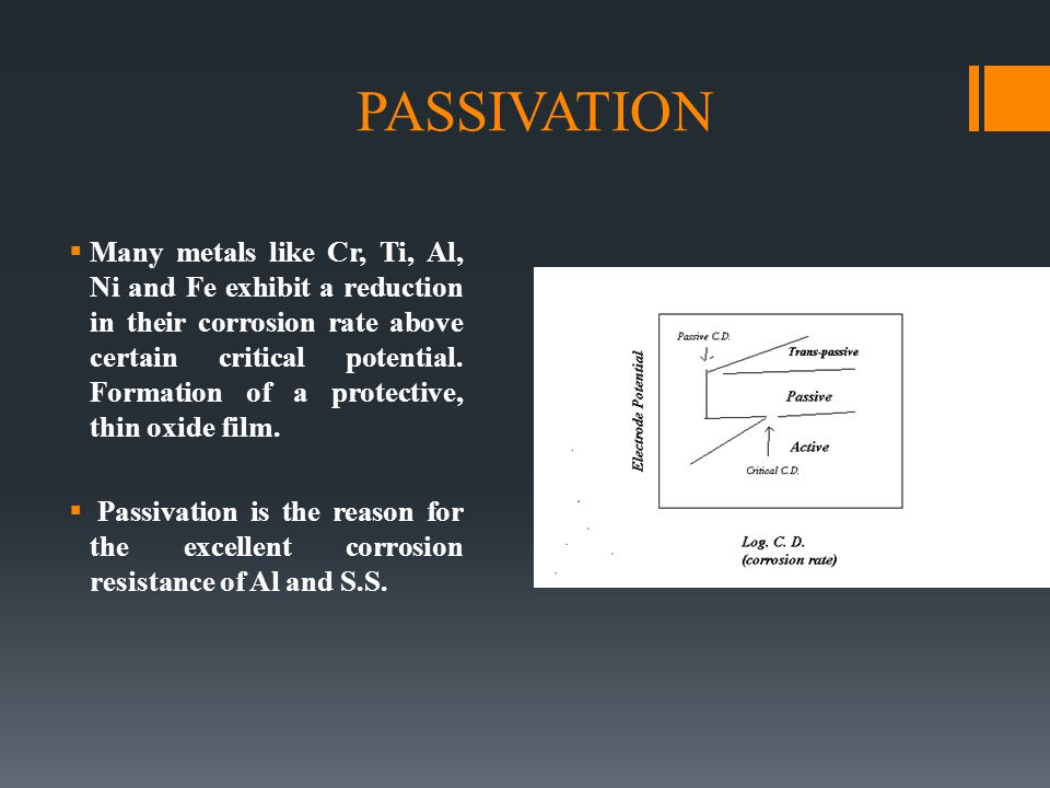 PASSIVATION  Many metals like Cr, Ti, Al, Ni and Fe exhibit a reduction in their corrosion rate above certain critical potential. Formation of a prot