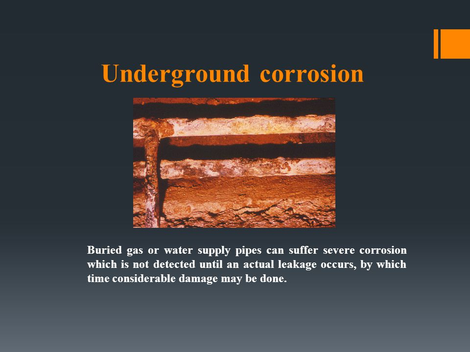 Underground corrosion Buried gas or water supply pipes can suffer severe corrosion which is not detected until an actual leakage occurs, by which time