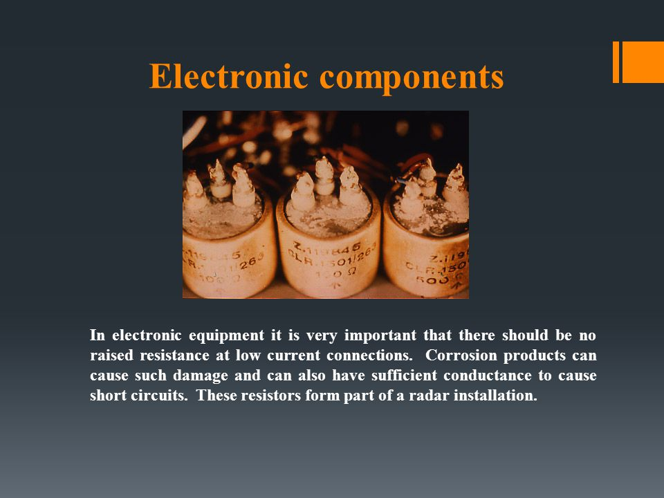 Electronic components In electronic equipment it is very important that there should be no raised resistance at low current connections. Corrosion pro