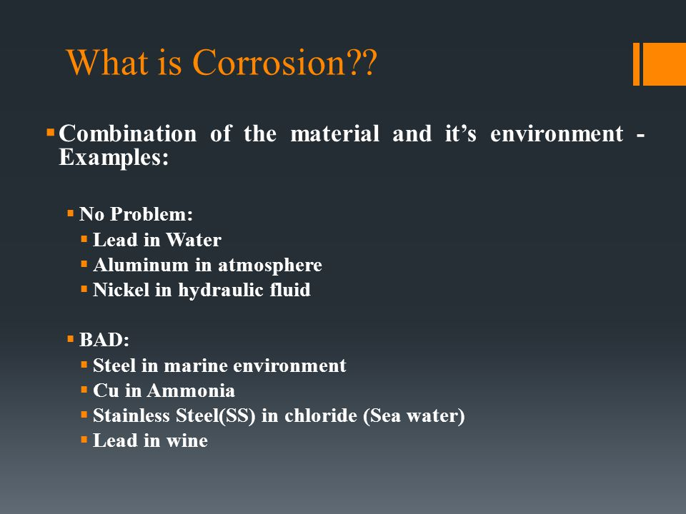 What is Corrosion??  Combination of the material and it's environment - Examples:  No Problem:  Lead in Water  Aluminum in atmosphere  Nickel in