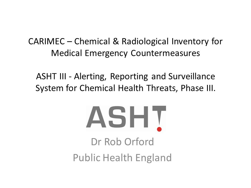 CARIMEC – Chemical & Radiological Inventory for Medical Emergency Countermeasures ASHT III - Alerting, Reporting and Surveillance System for Chemical Health Threats, Phase III.