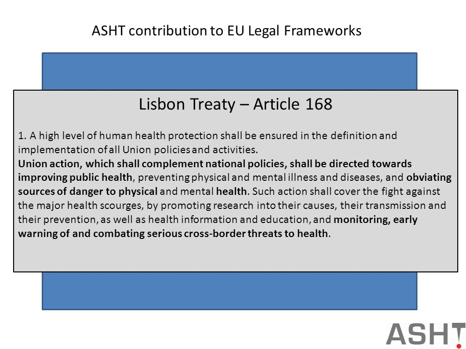 ASHT contribution to EU Legal Frameworks Aiding the Commission and MSs in providing ad-hoc surveillance, situational awareness and exchanging best practice both in the preparedness and response to serious cross border chemical incidents in support of the EU Decision for Serious Cross Border Health Threats (Art 4,6) Contributing to work at the European level related to the harmonisation of dangerous chemicals as described in Article 45 of the CLP Directive; Enabling MSs to fulfil their obligations in reporting exposures to biocides and pesticides products as stipulated in Directive 2009/128/EC; Regulation (EC) n.