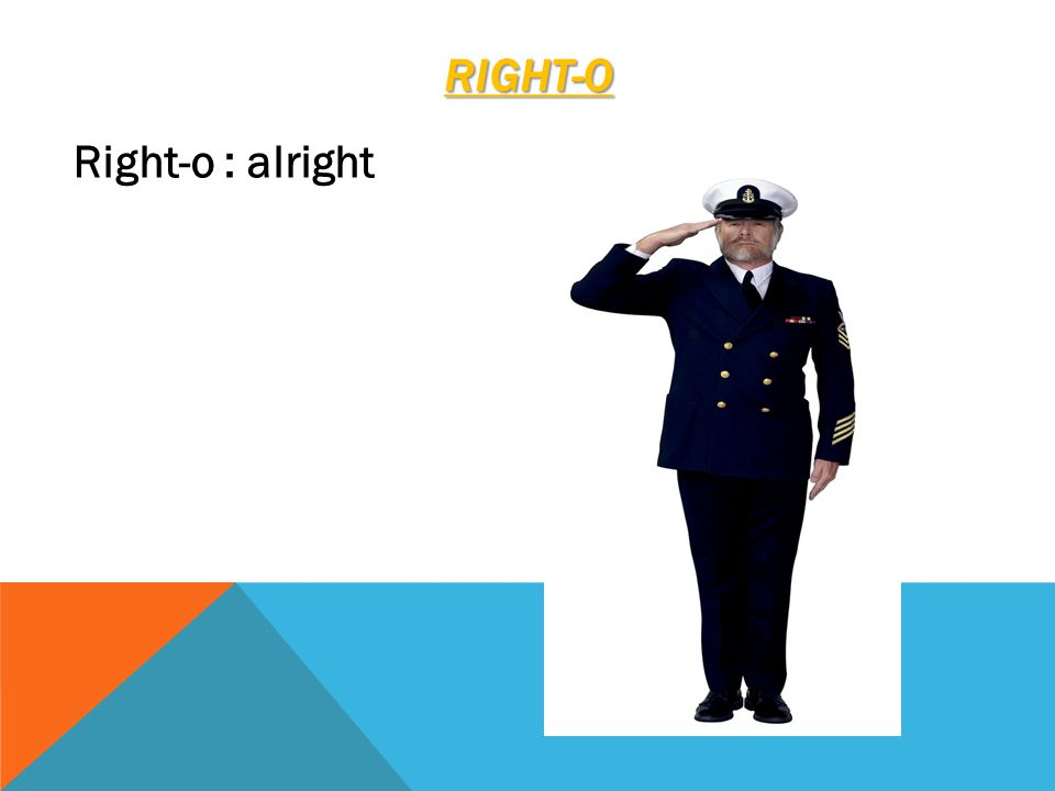 RIGHT-O Right-o : alright