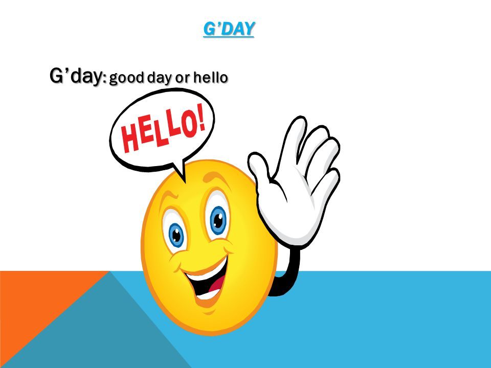 G'DAY G'day : good day or hello