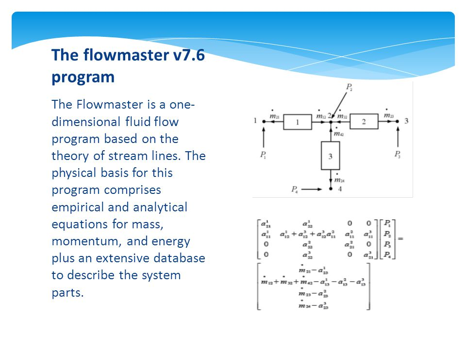 The Flowmaster is a one- dimensional fluid flow program based on the theory of stream lines.